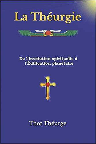 La Théurgie: De linvolution spirituelle à lÉdification planétaire