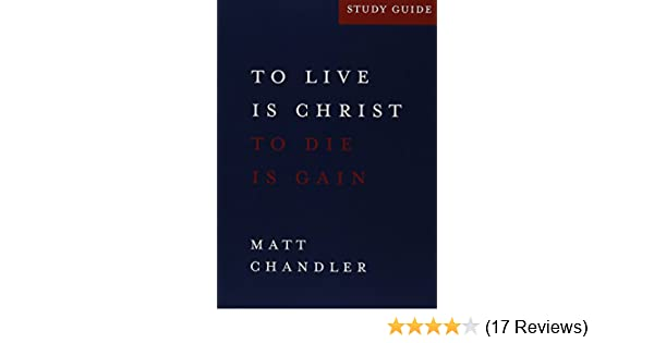 philippians study guide to live is christ and to die is gain matt rh amazon com matt chandler philippians study guide pdf Matt Chandler the Village