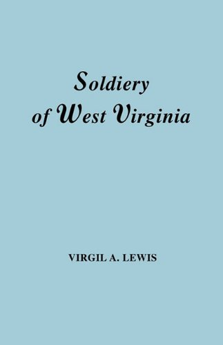 The Soldiery of West Virginia in the French and Indian War; Lord Dunmore's War; the Revolution; the Later Indian Wars; the Whiskey Insurrection; the Second War with England; the War with Mexico. And Addenda Relating to West Virginians in the Civil War.
