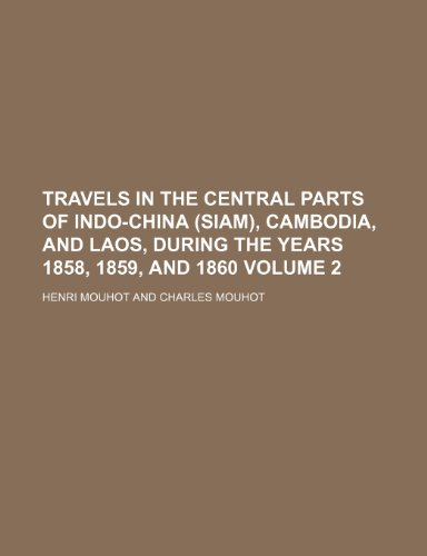 Travels in the Central Parts of Indo-China (Siam), Cambodia, and Laos, During the Years 1858, 1859, and 1860 Volume 2