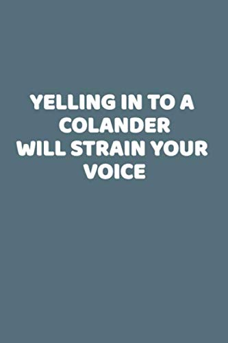 Yelling In To A Colander Will Strain Your Voice: This is a simple yet stylish lined notebook (lined front and back). 112 pages, high quality cover and a handy (6 x 9) inches in size.
