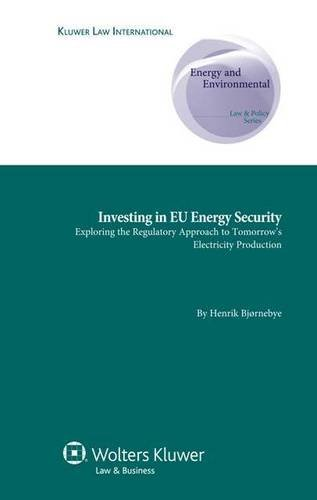 Investing in EU Energy Security: Exploring the Regulatory Approach to Tomorrow's Electricity Production (Energy and Environmental Law & Policy Series)