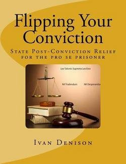Ivan Denison: Flipping Your Conviction : State Post-Conviction Relief for the Pro Se Prisoner (Paperback); 2013 Edition