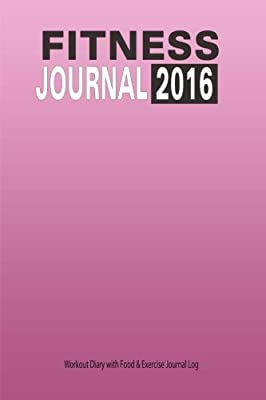 Fitness Journal 2016 : Workout Diary with Food & Exercise Journal Log: Keep Fit Planner With Food Tracker Diary (Fitness Journals )