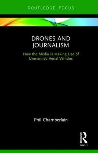 Drones And Journalism: How The Media Is Making Use Of Unmanned Aerial Vehicles (Routledge Focus On Journalism Studies)