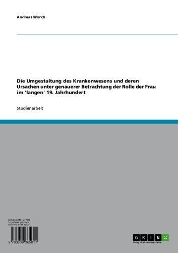 Die Umgestaltung des Krankenwesens und deren Ursachen unter genauerer Betrachtung der Rolle der Frau im 'langen' 19. Jahrhundert (German Edition)