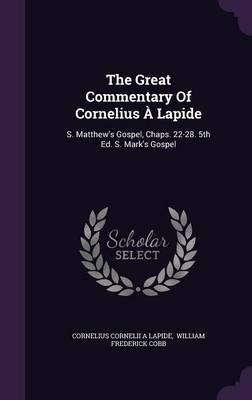 Read Online The Great Commentary of Cornelius a Lapide : S. Matthew's Gospel, Chaps. 22-28. 5th Ed. S. Mark's Gospel(Hardback) - 2015 Edition pdf