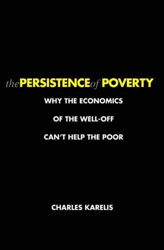 Read Online The Persistence of Poverty: Why the Economics of the Well-Off Can't Help the Poor ebook