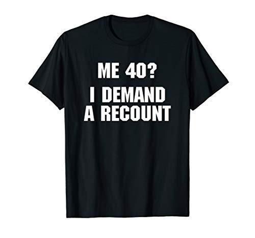 40th Birthday Shirt: Me 40? I Demand A Recount T-Shirt funny