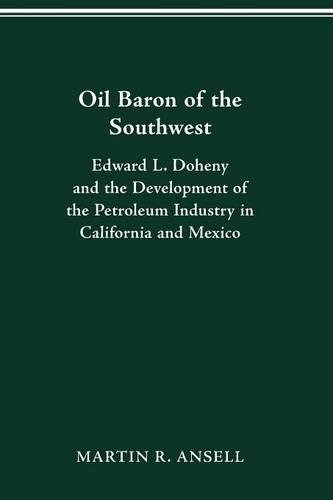 Oil Baron of the Southwest: Edward L. Doheny and the Development of the Petroleum Industry in California and Mexico (HISTORICAL PERSP BUS ENTERPRIS)