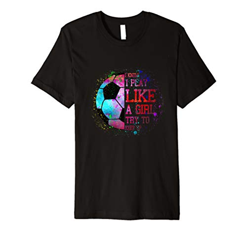 I Know I Play Like A Girl Try To Keep Up Soccer Color Tee Premium T-Shirt