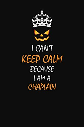 I Can't Keep Calm Because I Am A  Chaplain: Halloween themed Career Pride Quote  6x9 Blank Lined   Notebook Journal
