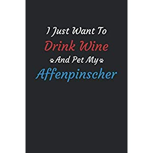I Just Want To Drink Wine And Pet My Affenpinscher Dog: Dog Mom Dog Dad Wine lover Journal Notebook,Perfect Journal for the Affenpinscher Dog Owner ... Notebook|110 Blank Pages, 6x9 inches 1