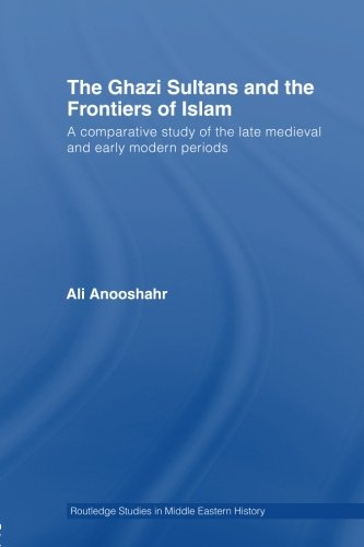 The Ghazi Sultans and the Frontiers of Islam: A comparative study of the late medieval and early modern periods (Routled
