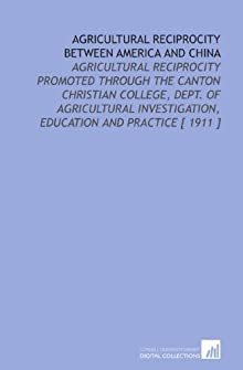 Agricultural reciprocity between America and China. Agricultural reciprocity promoted through the Canton Christian College, Dept. of Agricultural Investigation, Education and Practice George Weidman Groff