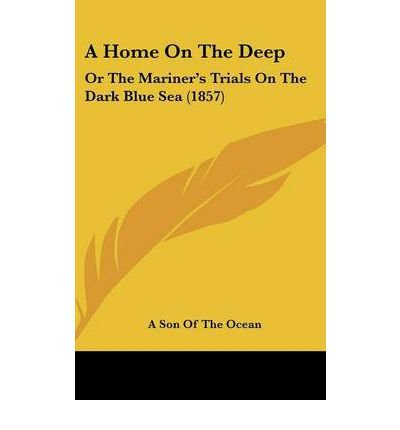 A Home on the Deep : Or the Mariner's Trials on the Dark Blue Sea (1857)(Hardback) - 2008 Edition pdf