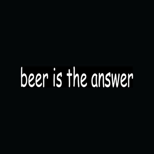 BEER IS THE ANSWER Sticker Funny Vinyl Decal Drunk Alcohol Brew Drink Cute Gift - Die cut vinyl decal for windows, cars, trucks, tool boxes, laptops, MacBook - virtually any -