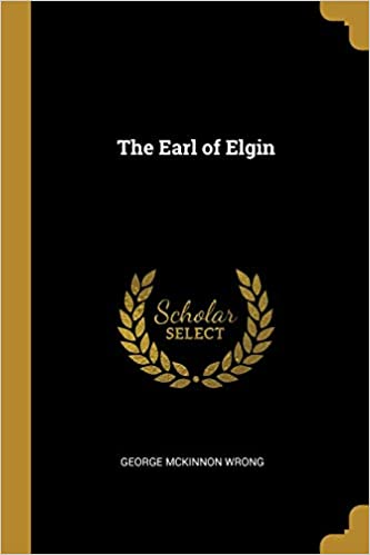 The Earl of Elgin: George McKinnon Wrong: 9780469616356