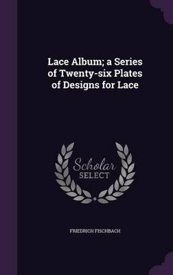 Read Online Lace Album; A Series of Twenty-Six Plates of Designs for Lace(Hardback) - 2016 Edition pdf