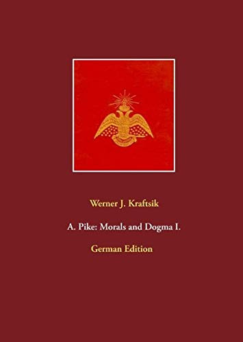 A. Pike: Morals and Dogma I.: German Edition by Werner J. Kraftsik (A. Pike: Morals and Dogma, German Edition)
