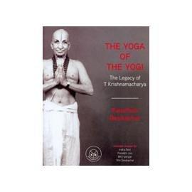 Yoga of The Yogi, The: The Legacy of T Krishnamacharya