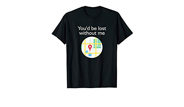 Funny Unisex Shirts You D Be Lost Without Me Map Tee Clothing