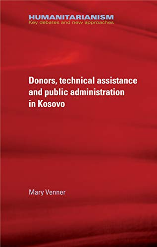 Donors, technical assistance and public administration in Kosovo (Humanitarianism: Key Debates and New Approaches) por Mary Venner