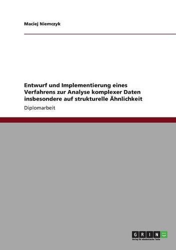 Entwurf und Implementierung eines Verfahrens zur Analyse komplexer Daten insbesondere auf strukturelle Ähnlichkeit (German Edition) pdf epub
