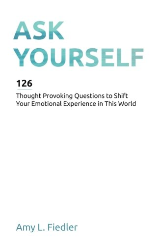 Ask Yourself  126 Thought Provoking Questions To Shift Your Emotional Experience In This World
