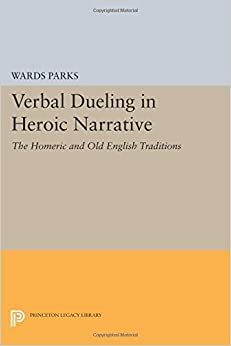 Verbal Dueling in Heroic Narrative: The Homeric and Old English Traditions (Princeton Legacy Library) by Wards Parks (2014-07-14)