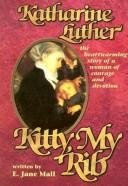 Kitty, My Rib: Katharine Luther: The Heartwarming Story of a Woman of Courage an