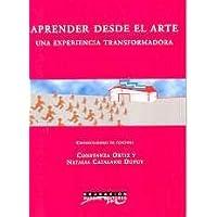 Aprender desde el arte / Learning starting with Art: Una Experiencia Transformadora / A Transforming Experience (Educacion) (Spanish Edition)
