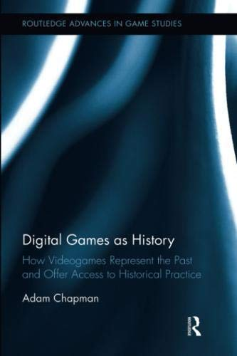 Digital Games as History: How Videogames Represent the Past and Offer Access to Historical Practice (Routledge Advances in Game Studies)-cover
