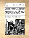 Doctor and student: or dialogues between a doctor of divinity, and a student in the laws of England, containing the grounds of those laws the fifteenth Edition, Christopher Saint German, 1170781209