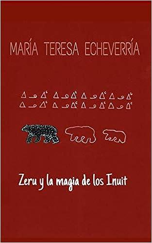 Zeru y la magia de los inuit: La gruta de los unicornios del mar (Zeru, la soñadora de espíritus) (Spanish Edition): Maria Teresa Echeverría Sánchez: ...