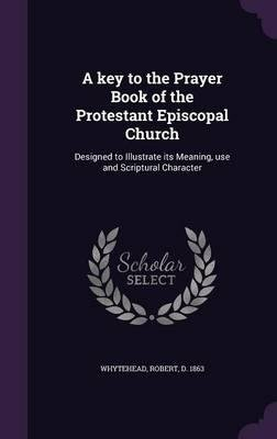 Download A Key to the Prayer Book of the Protestant Episcopal Church : Designed to Illustrate Its Meaning, Use and Scriptural Character(Hardback) - 2015 Edition ebook