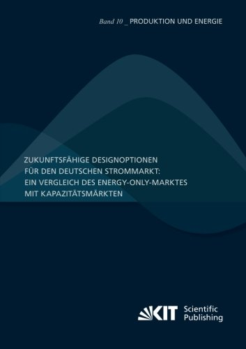 Zukunftsfähige Designoptionen für den deutschen Strommarkt : ein Vergleich des Energy-only-Marktes mit Kapazitätsmärkten (German Edition)
