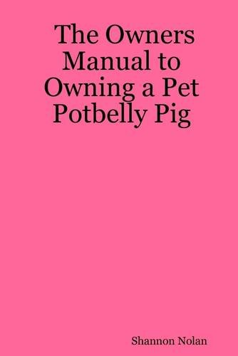 The Owners Manual to Owning a Pet Potbelly (Pot Belly Dogs)