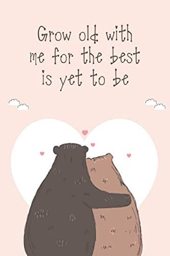Grow Old With Me For The Best Is Yet To Be: Romantic Love Quote Notebook for Her (Bears Notebook)