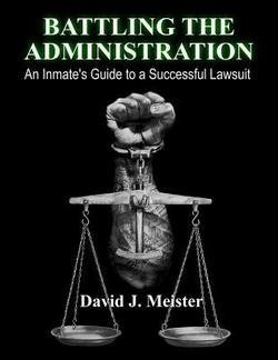 David J. Meister: Battling the Administration : An Inmate's Guide to a Successful Lawsuit (Paperback); 2014 Edition