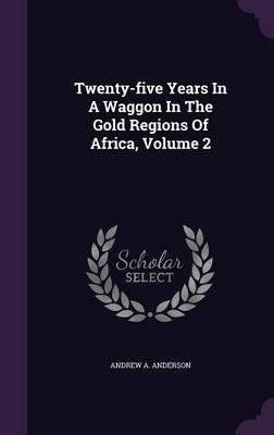 Read Online Twenty-Five Years in a Waggon in the Gold Regions of Africa, Volume 2(Hardback) - 2016 Edition PDF
