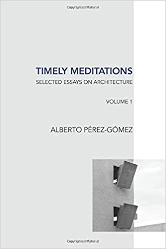 timely meditations vol architectural theories and practices  timely meditations vol 1 architectural theories and practices selected essays on architecture volume 1 alberto perez gomez 9781533003508