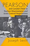 Pearson and Canada's Role in Nuclear Disarmament and Arms Control Negotiations, 1945-1957, Levitt, Joseph, 0773509054