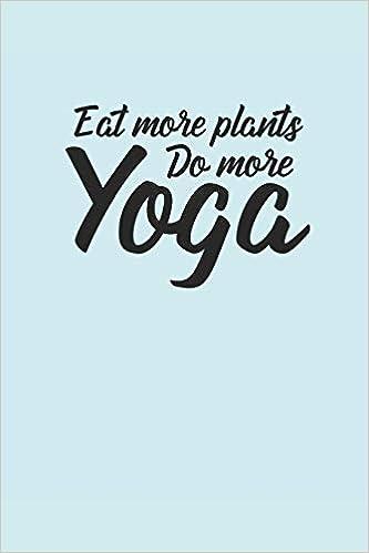 EAT MORE PLANTS DO MORE YOGA: Meditation Yoga Notebook ...