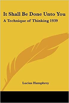 Book It Shall Be Done Unto You: A Technique of Thinking 1939 by Lucius Humphrey (2004-10-15)