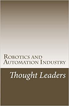 Robotics and Automation Industry Thought Leaders: Interviews from RoboticsAndAutomationNews.com by Abdul Montaqim (2016-09-17)