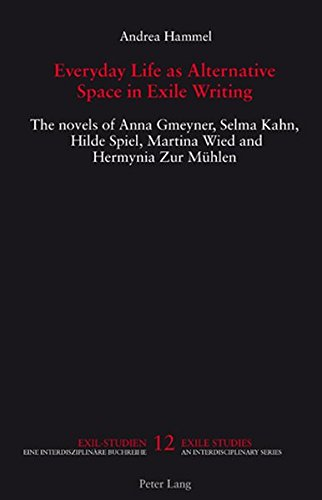 Everyday Life as Alternative Space in Exile Writing: The novels of Anna Gmeyner, Selma Kahn, Hilde Spiel, Martina Wied and Hermynia Zur Mühlen (Exile Studies)