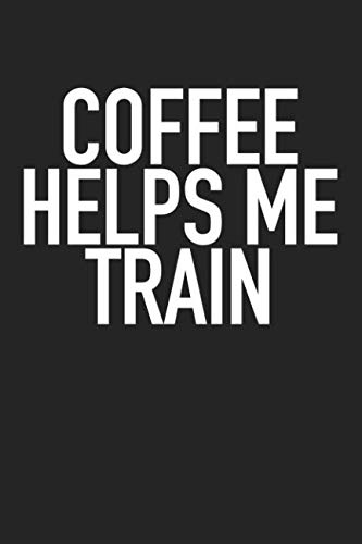 Coffee Helps Me Train: A 6x9 Inch Matte Softcover Journal Notebook With 120 Blank Lined Pages And A Funny Gym Workout Cover Slogan ()