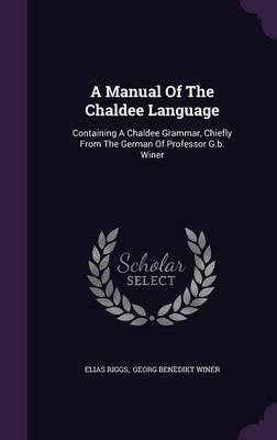 A manual of the Chaldee language : containing a Chaldee grammar, chiefly from the German of Professor G. B. Winer ; a chrestomathy, consisting of selections from the targums, and including the whole of the Biblical Chaldee, with notes ; and a vocabula pdf epub