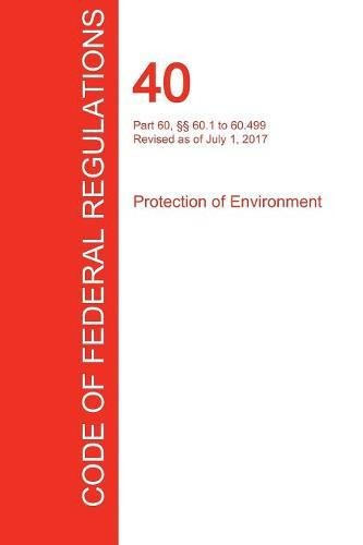 40 Cfr Protection - CFR 40, Part 60, §§ 60.1 to 60.499, Protection of Environment, July 01, 2017 (Volume 7 of 37)